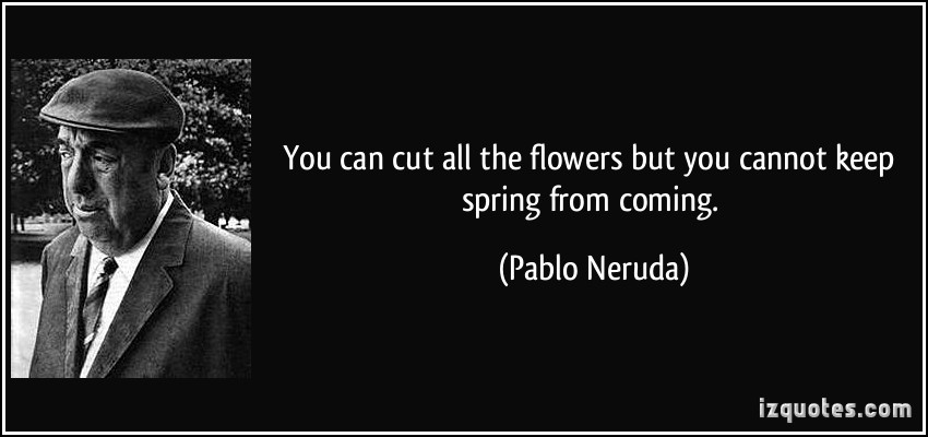 quote-you-can-cut-all-the-flowers-but-you-cannot-keep-spring-from-coming-pablo-neruda-134817
