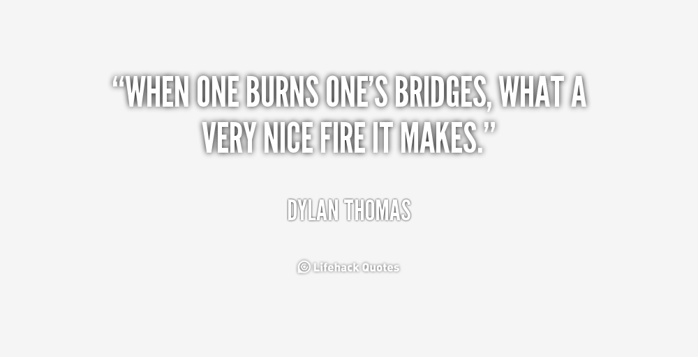 quote-Dylan-Thomas-when-one-burns-ones-bridges-what-a-224348