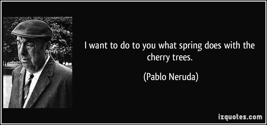 quote-i-want-to-do-to-you-what-spring-does-with-the-cherry-trees-pablo-neruda-134813