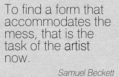 to-find-a-form-that-accommodates-the-mess-that-is-the-task-of-the-artist-now-samuel-beckett